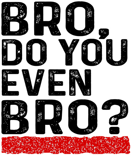 Bro, Do You Even Bro?